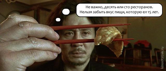 Цитата из фильма «Олдбой»: «Неважно, десять или сто ресторанов. Нельзя забыть вкус пищи, которую ел 15 лет».